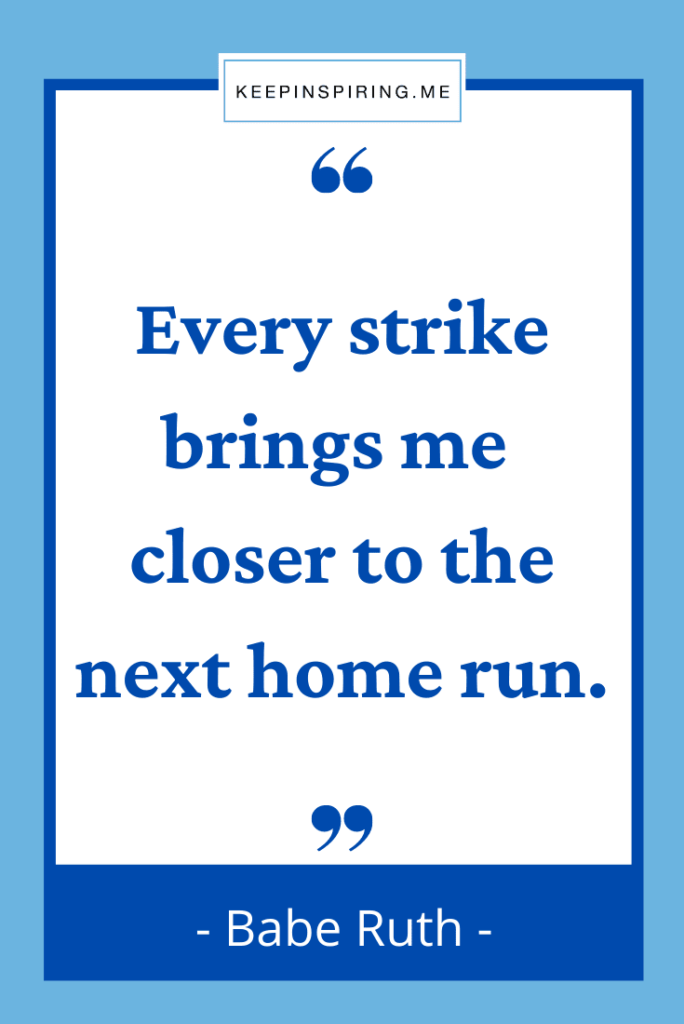 """Babe Ruth quote """"Every strike brings me closer to the next home run"""""""