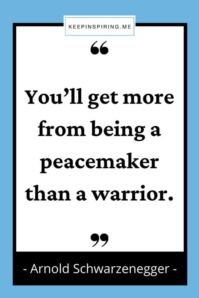 """""""You'll get more from being a peacemaker than a warrior"""""""