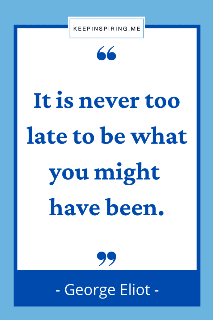 """George Eliot quote """"It is never too late to be what you might have been"""""""