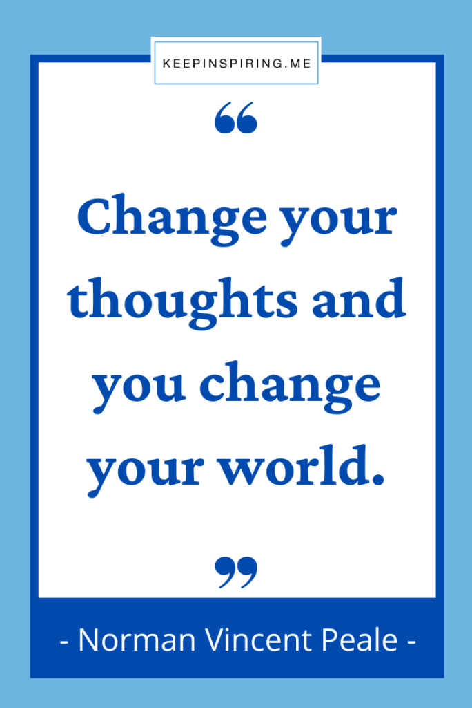 """Peale quote """"Change your thoughts and you change your world"""""""