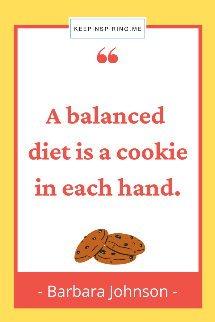 """""""A balanced diet is a cookie in each hand"""""""