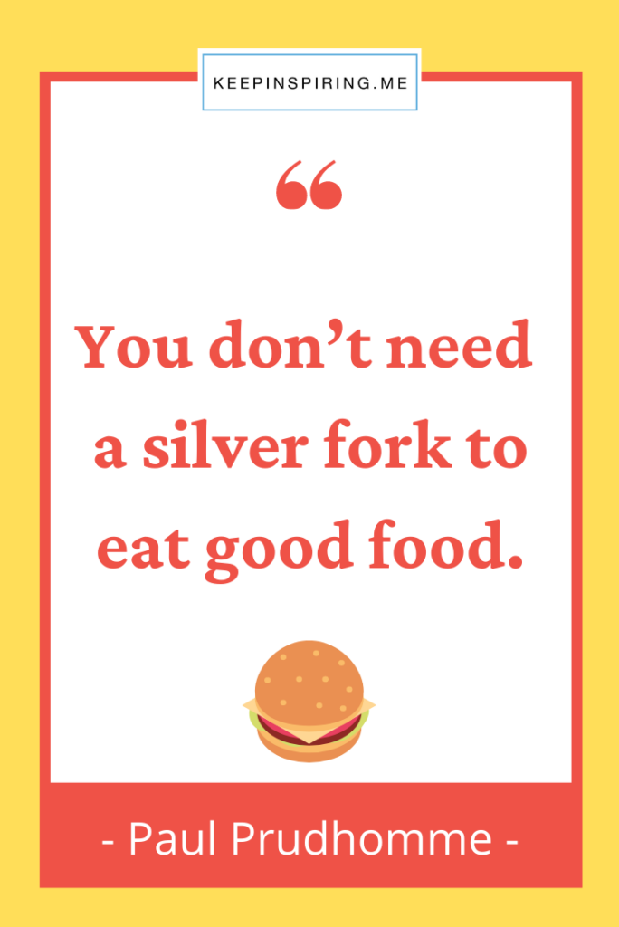 """Paul Prudhomme quote """"You don't need a silver fork to eat good food"""""""