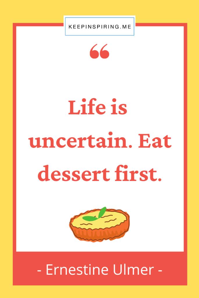 "Ernestinne Ulmer food quote ""Life is uncertain. Eat dessert first"""