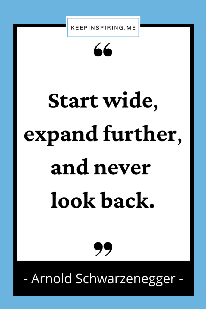 """""""Start wide expand further and never look back"""""""