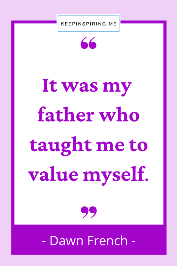 """Dawn French daughter quote """"It was my father who taught me to value myself"""""""