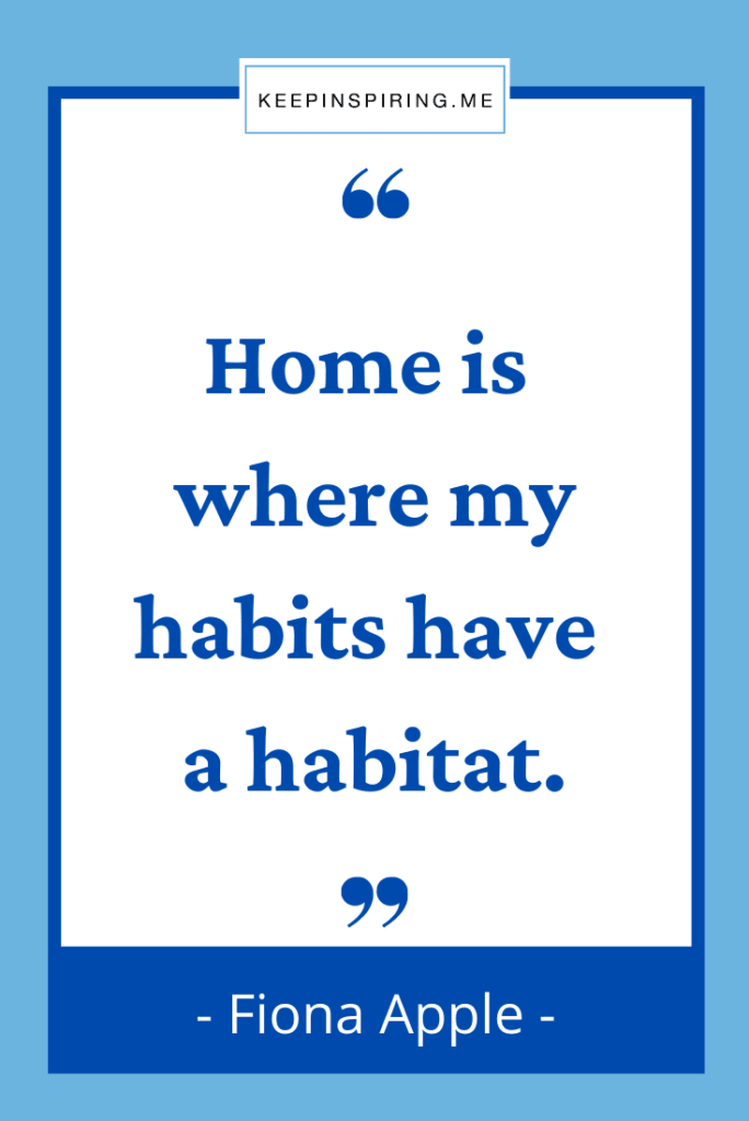 """Fiona Apple quote """"Home is where my habits have a habitat"""""""