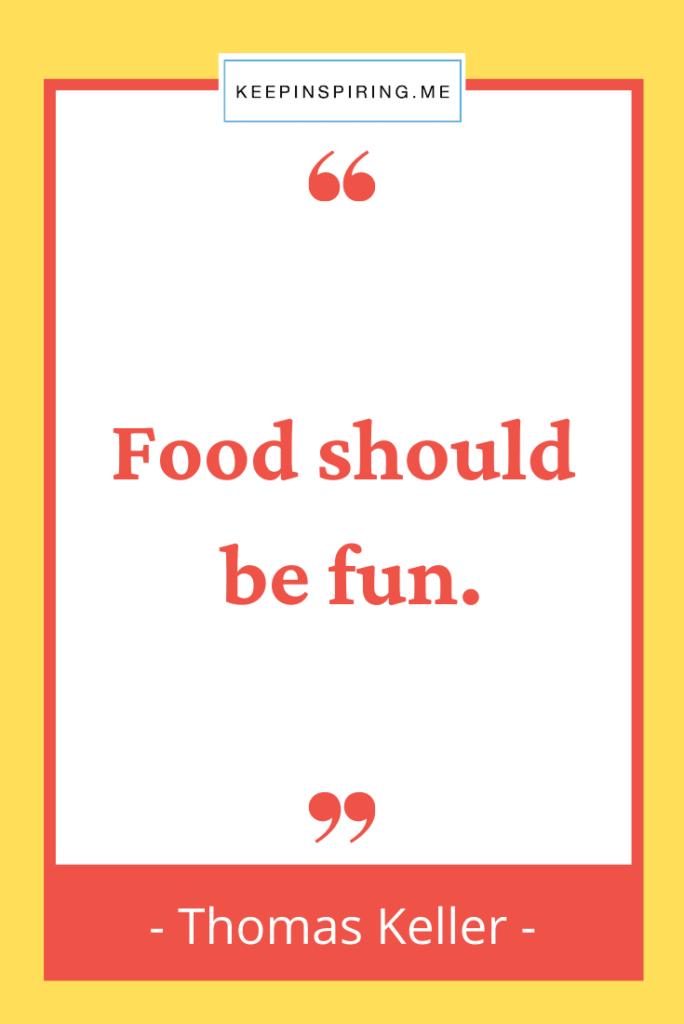 "Thomas Keller quote ""Food should be fun"""