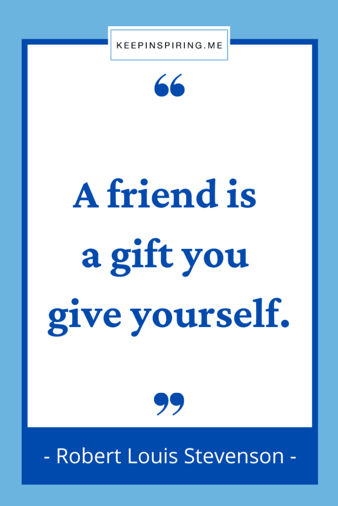 """""""A friend is a gift you give yourself"""""""