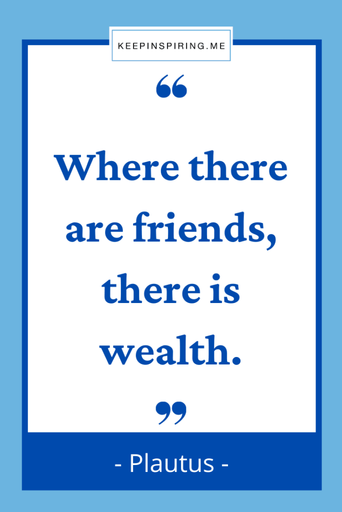 """Plautus friend quote """"Where there are friends there is wealth"""""""