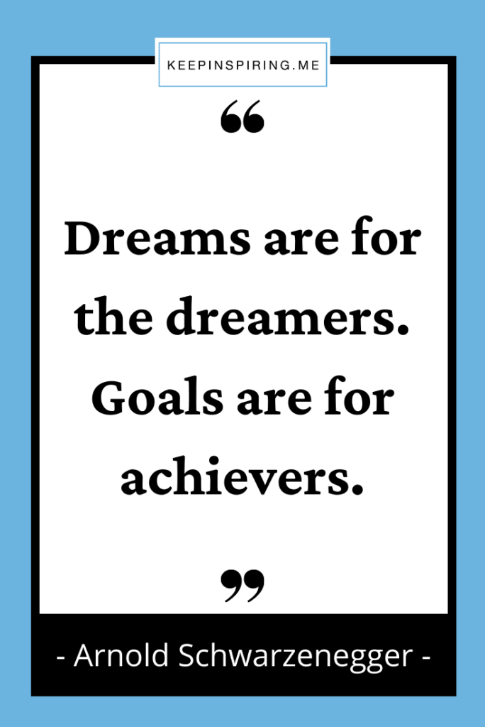 """""""Dreams are for the dreamers. Goals are for achievers"""""""