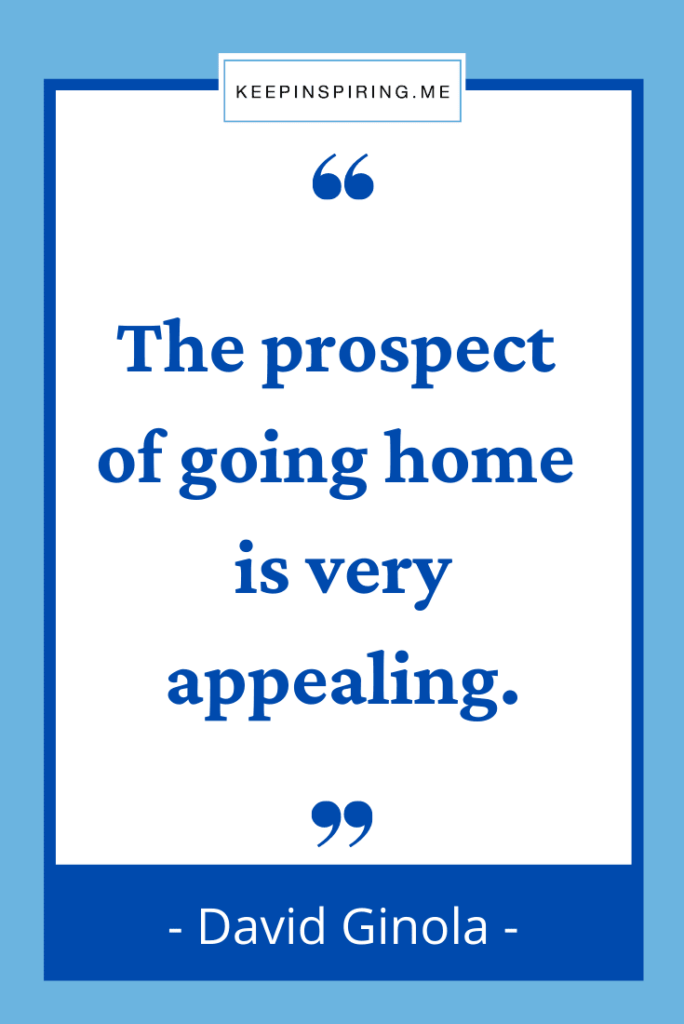 """""""The prospect of going home is very appealing"""""""