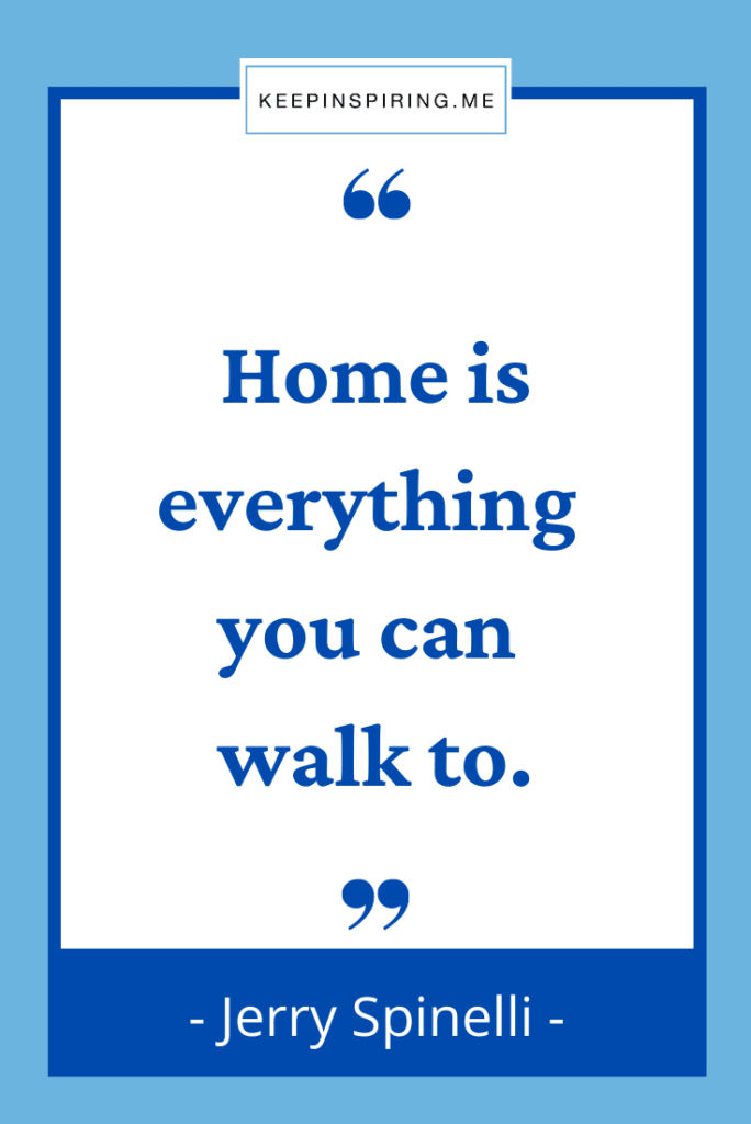 """Jerry Spinelli quote """"Home is everything you can walk to"""""""