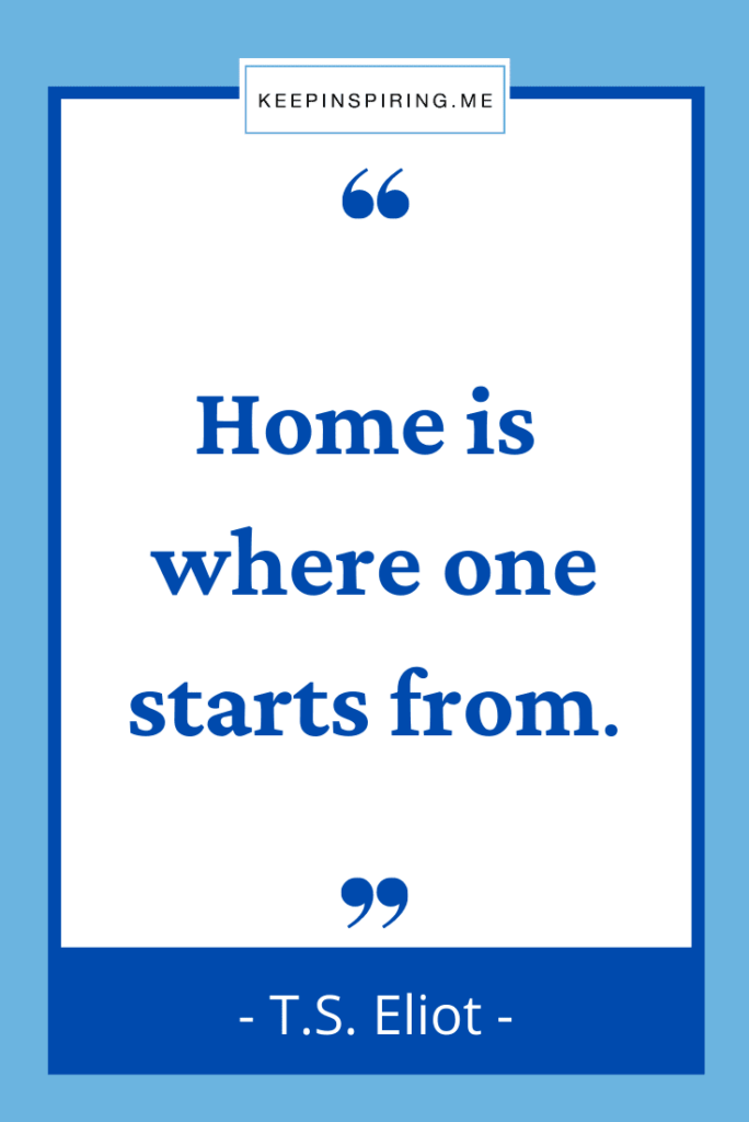 """TS Eliot home quote """"Home is where one starts from"""""""