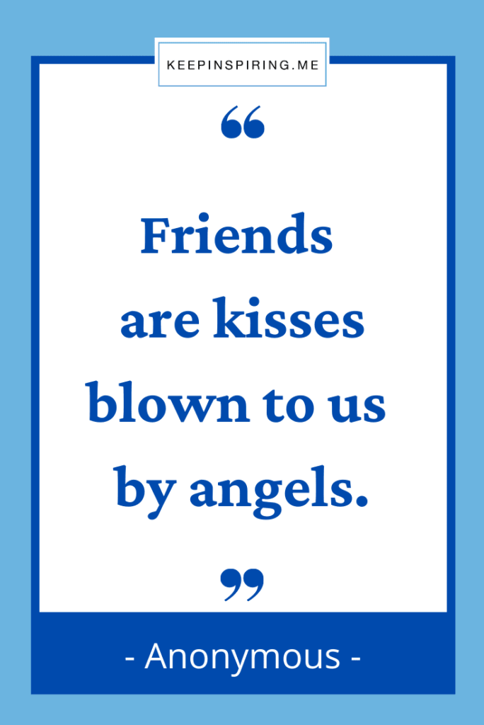 """""""Friends are kisses blown to us by angels"""""""