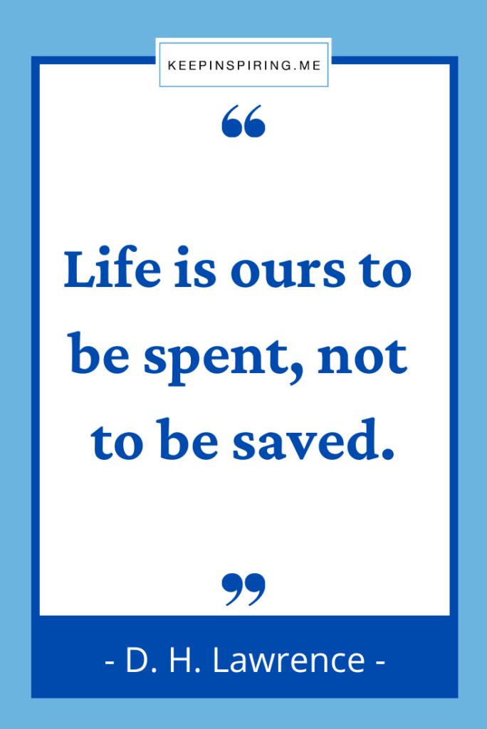 """DH Lawrence quote to live by """"Life is ours to be spent not to be saved"""""""