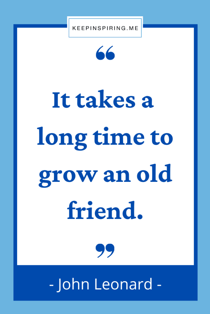 """John Leonard quote """"It takes a long time to grow an old friend"""""""