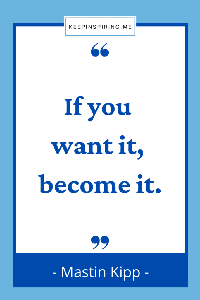 """Mastin Kipp words to live by """"If you want it become it"""""""