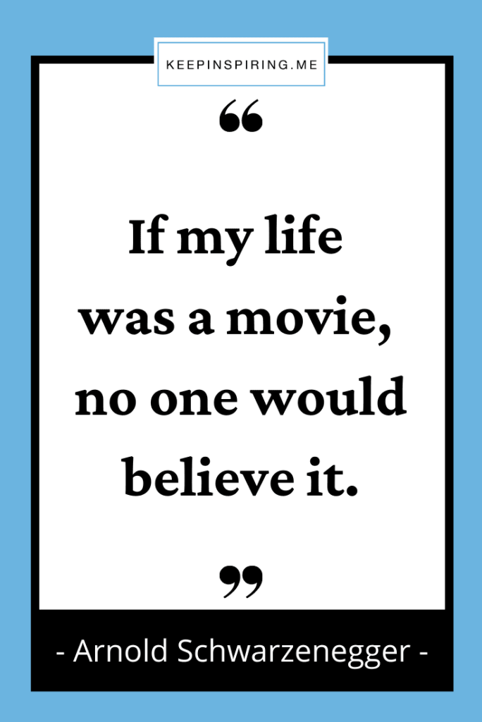 """Arnold Schwarzenegger quote """"If my life was a movie no one would believe it"""""""