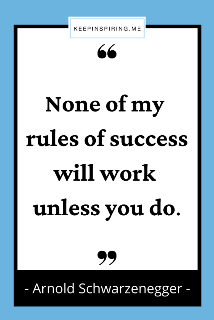 """Schwarzenegger quote """"None of my rules of success will work unless you do"""""""