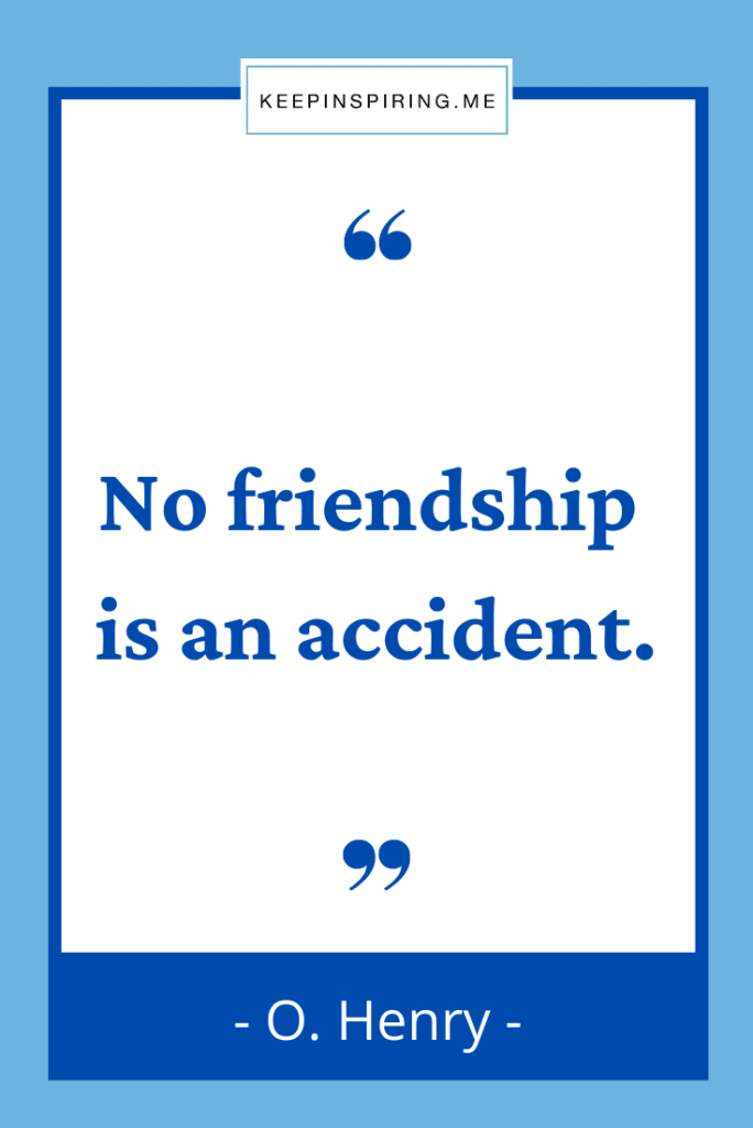 """O Henry quote """"No friendship is an accident"""""""