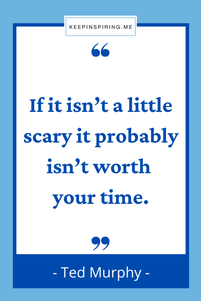 """""""If it isn't a little scary it probably isn't worth your time"""""""