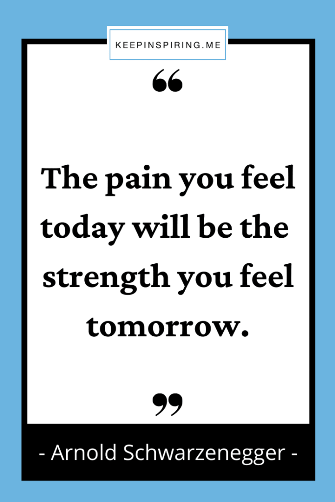 """Arnold quote """"The pain you feel today will be the strength you feel tomorrow"""""""
