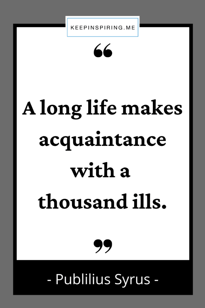 """""""A long life makes acquaintance with a thousand ills"""""""