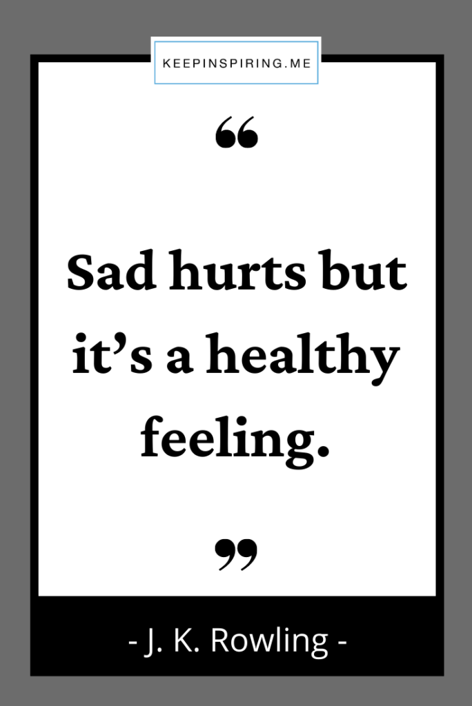 """JK Rowling sadnness quote """"Sad hurts but it's a healthy feeling"""""""