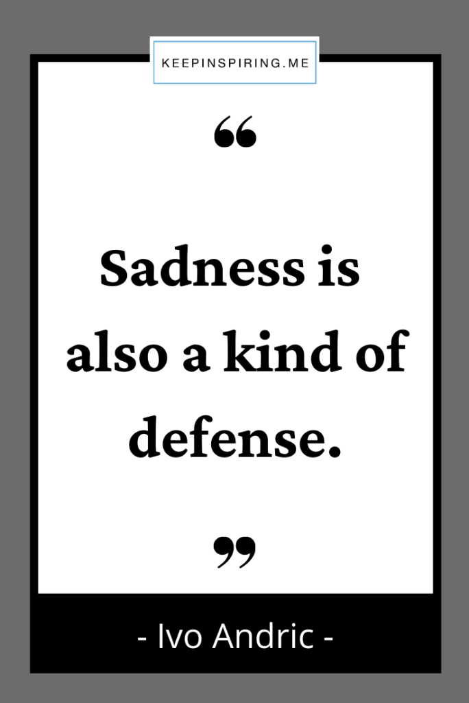 """Ivo Andrich quote """"Sadness is also a kind of defense"""""""