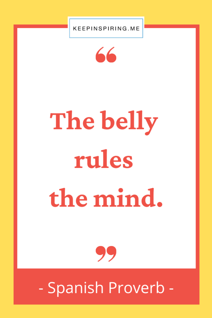 """Spanish Proverb """"The belly rules the mind"""""""