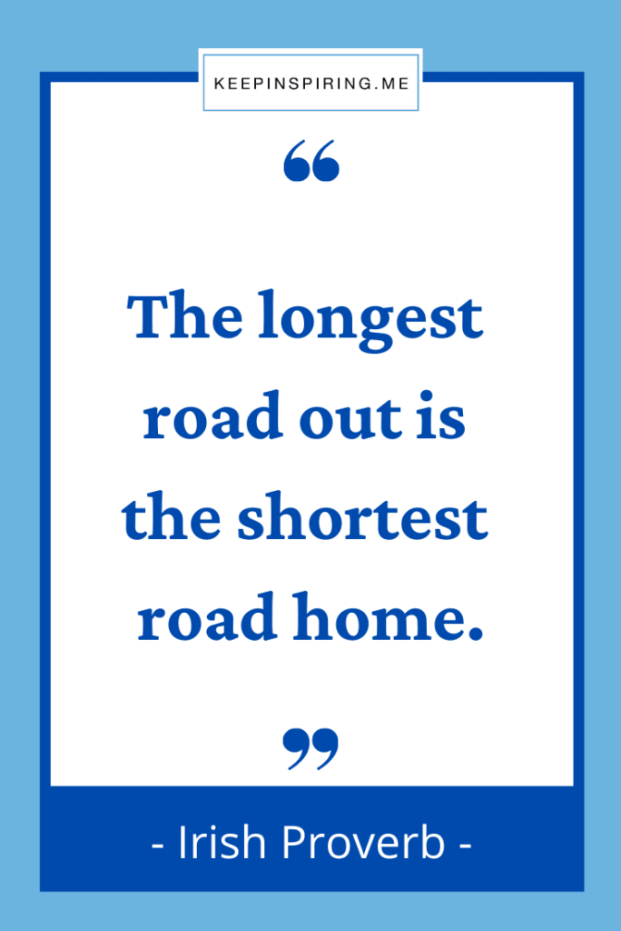 """Irish Proverb """"The longest road out is the shortest road home"""""""