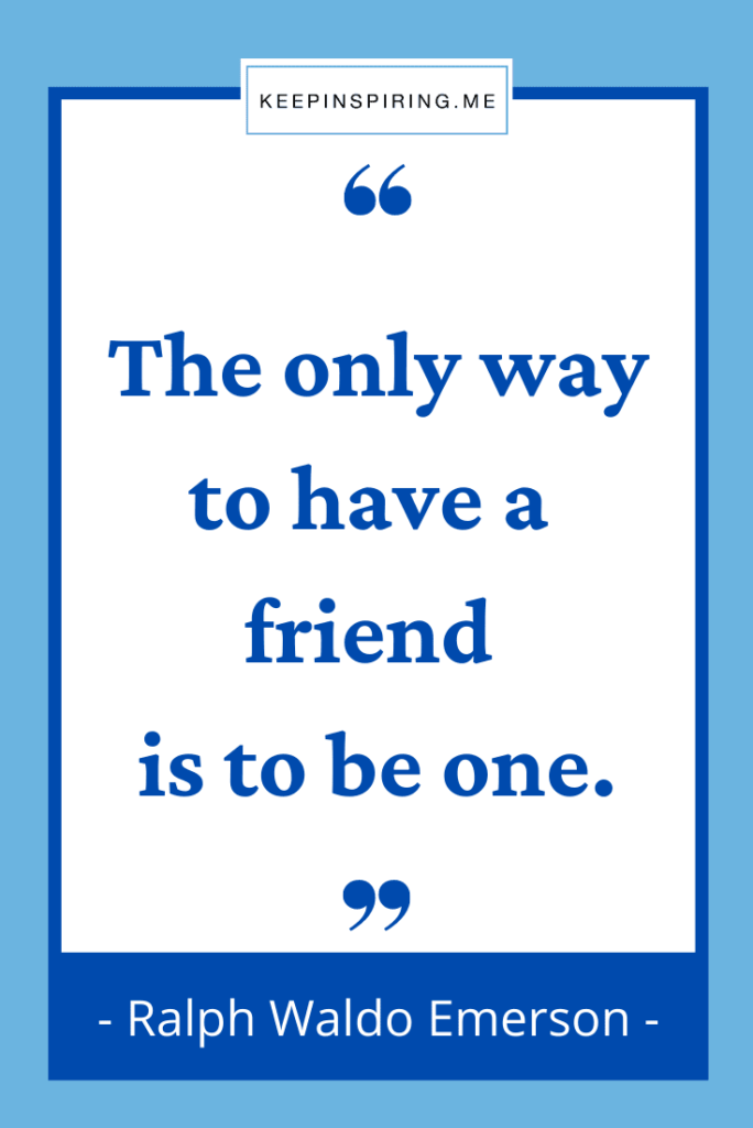 """Emerson quote """"The only way to have a friend is to be one"""""""