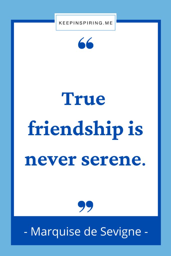 """True friendship is never serene"""
