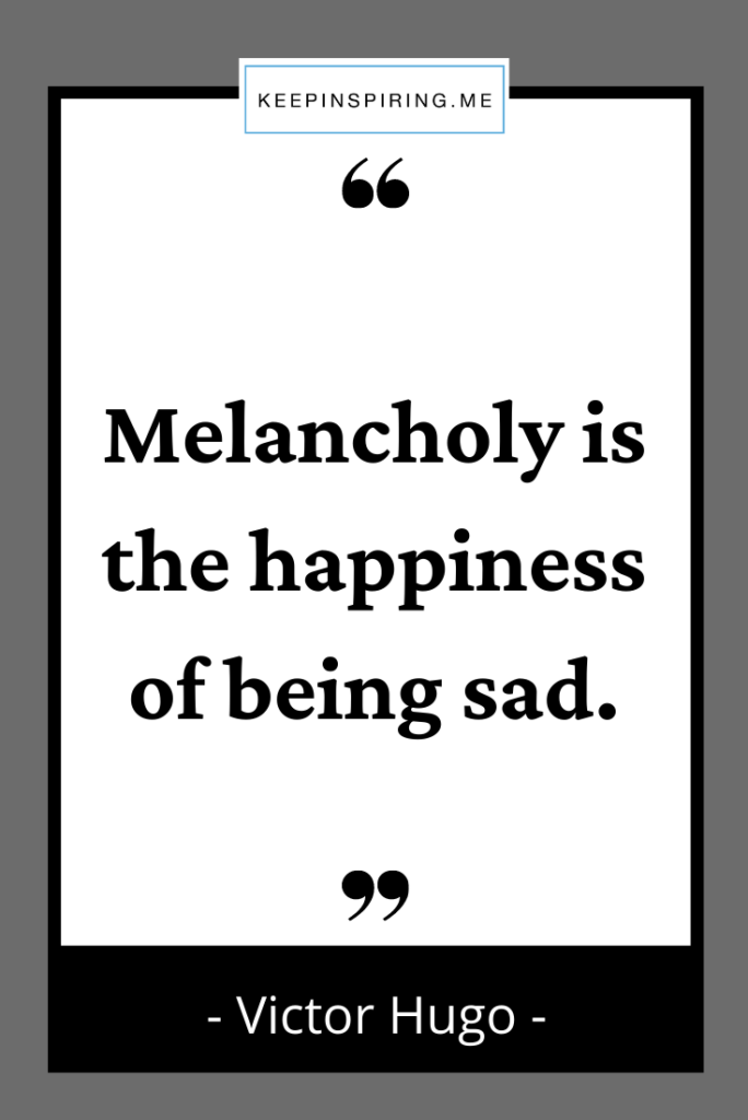 """Victor Hugo quote """"Melancholy is the happiness of being sad"""""""