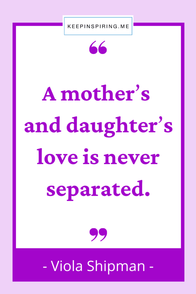 """Viola Shipman quote """"A mother's and daughter's love is never separated"""""""