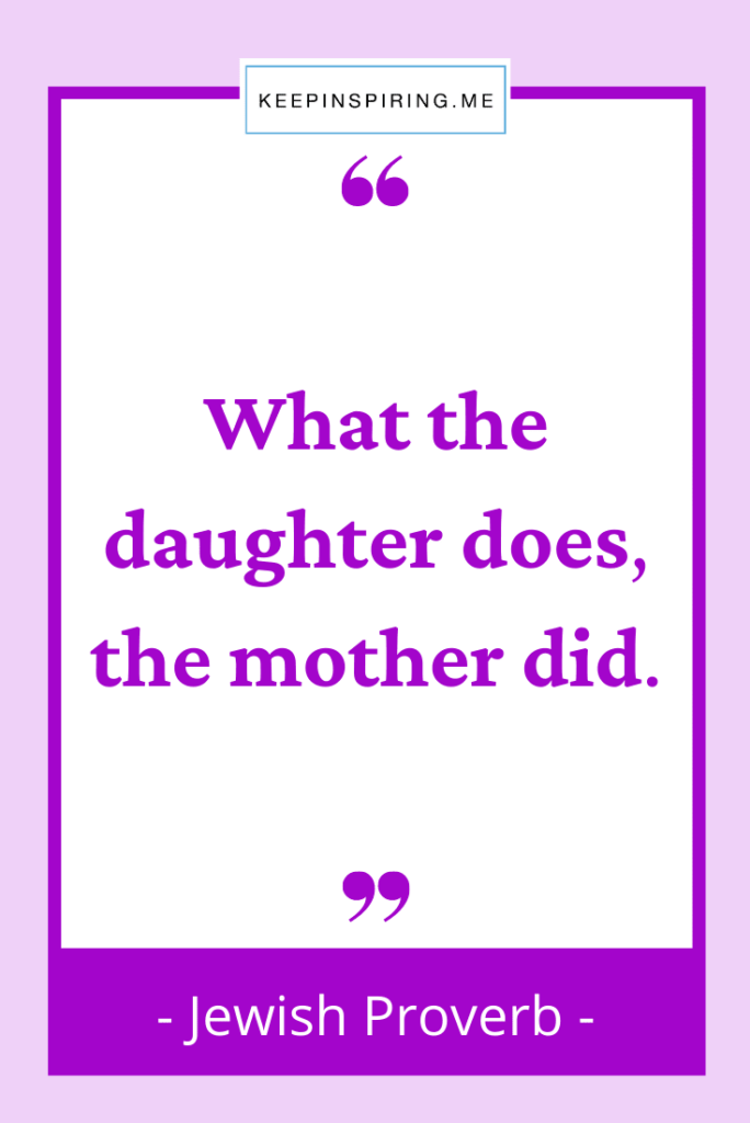 """Jewish Proverb """"What the daughter does, the mother did"""""""