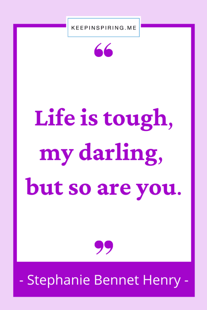 """Stehanie Henry quote for daughters """"Life is tough my darling but so are you"""""""