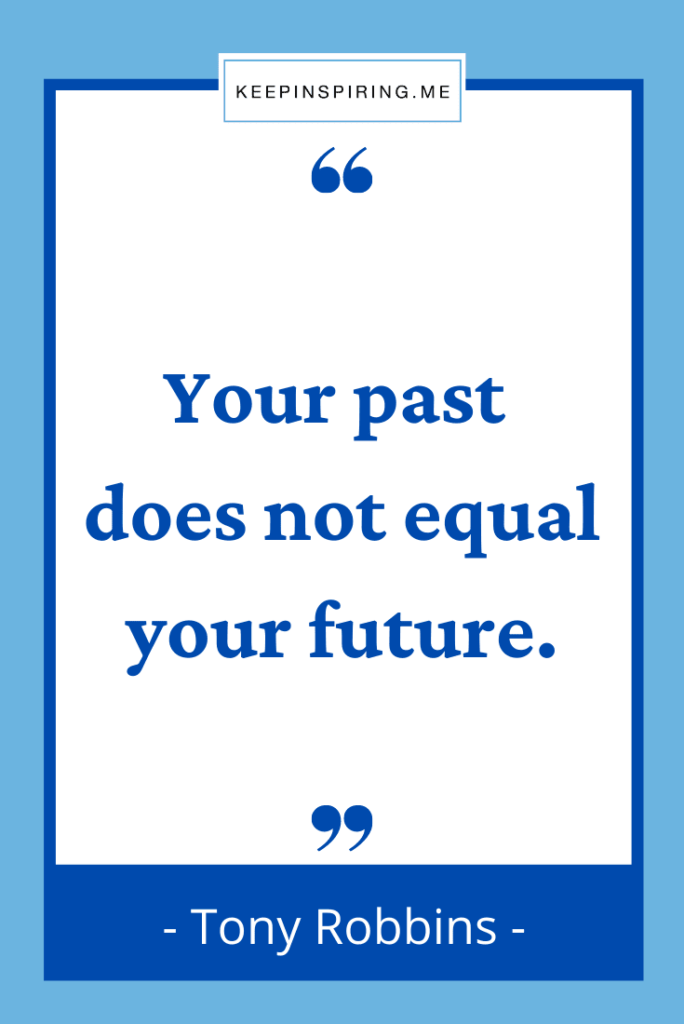 """Tony Robbins quote to live by """"Your past does not equal your future"""""""