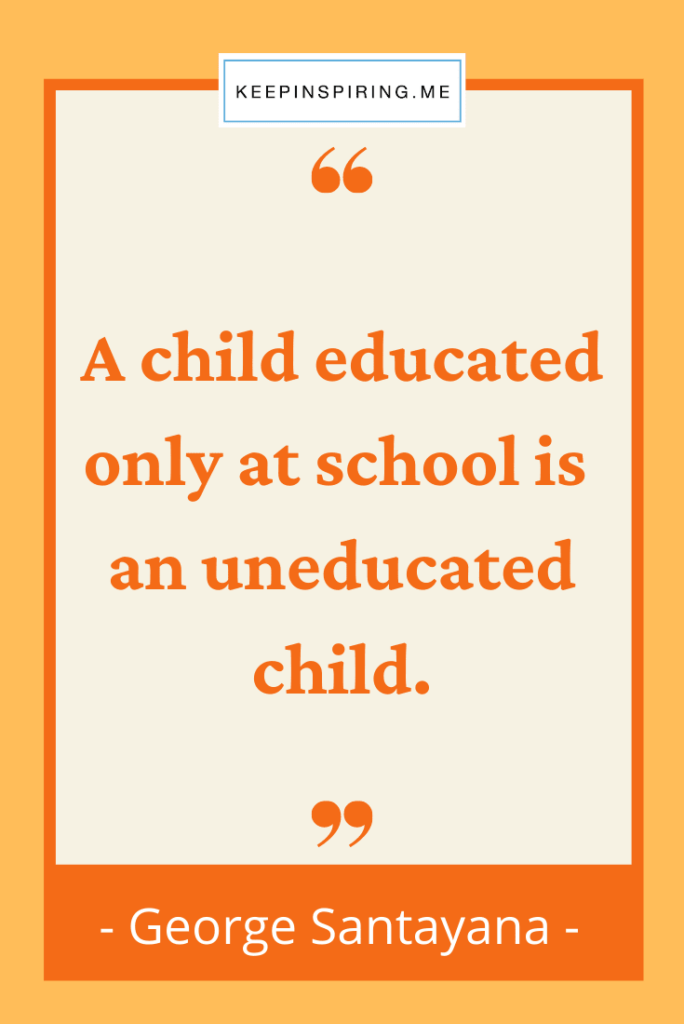 """""""A child educated only at school is an uneducated child"""""""