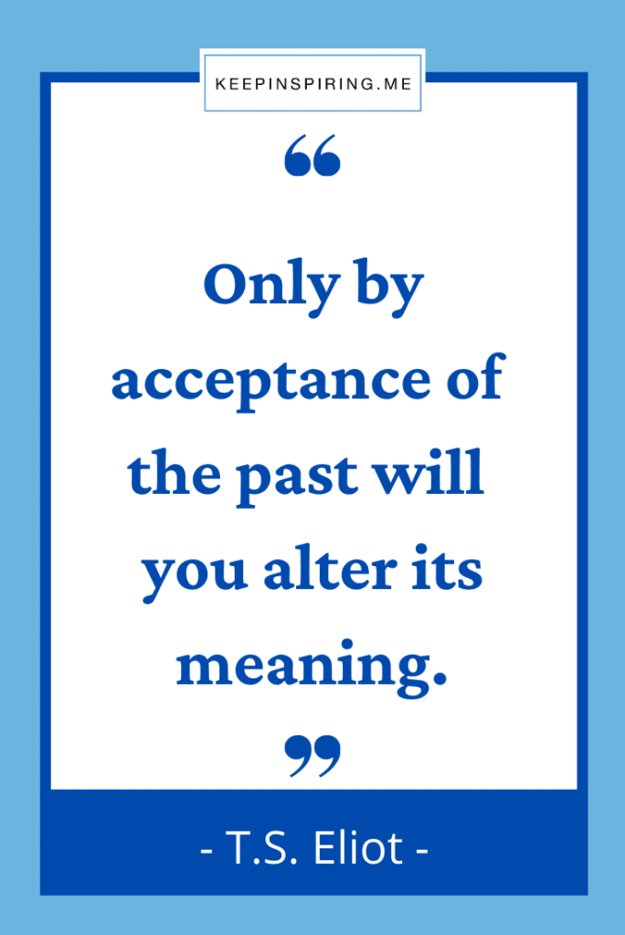 """TS Eliot saying """"Only by acceptance of the past will you alter its meaning"""""""
