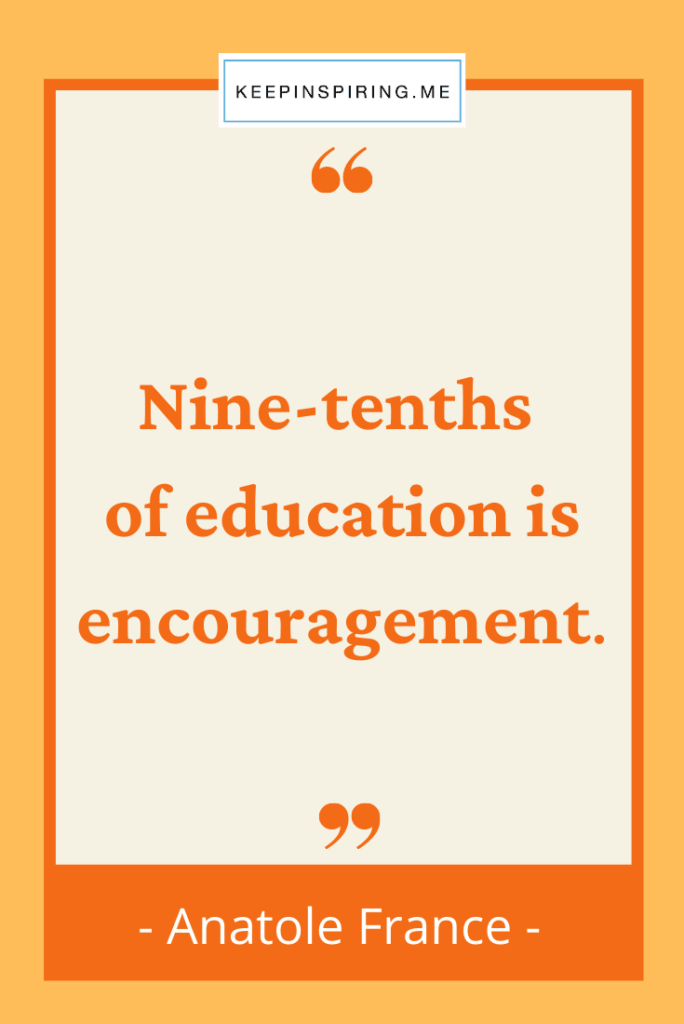 """Anatole France quote """"Nine-tenths of education is encouragement"""""""