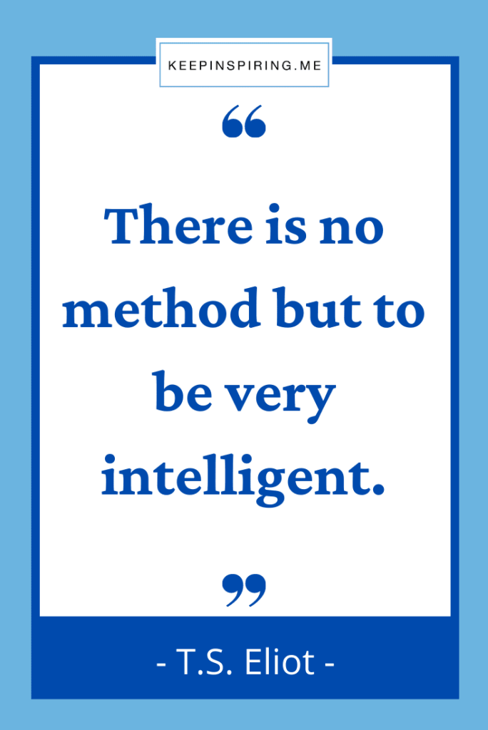 """T.S. Eliot quote """"There is no method but to be very intelligent"""""""