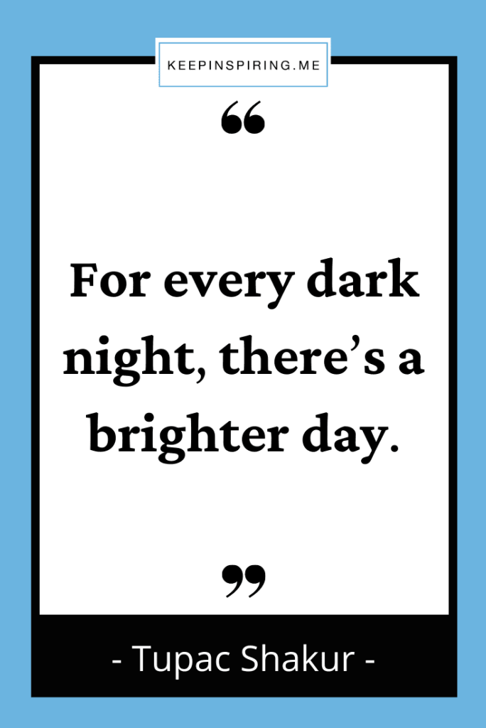 """Tupac Shakur quote """"For every dark night, there's a brighter day"""""""