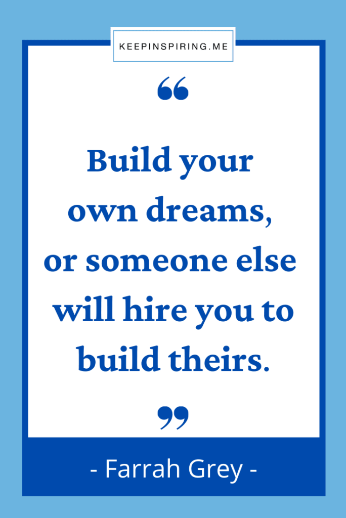 """""""Build your own dreams, or someone else will hire you to build theirs"""""""