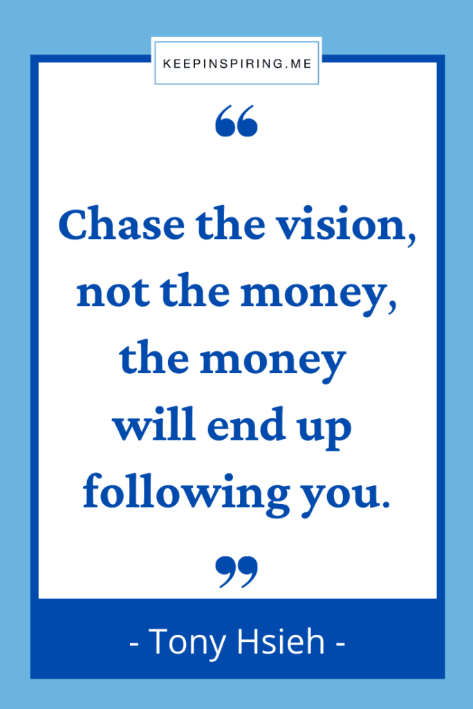 """""""Chase the vision, not the money, the money will end up following you"""""""
