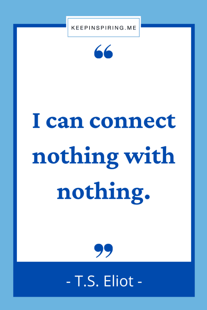 """TS Eliot existence quote """"I can connect nothing with nothing"""""""