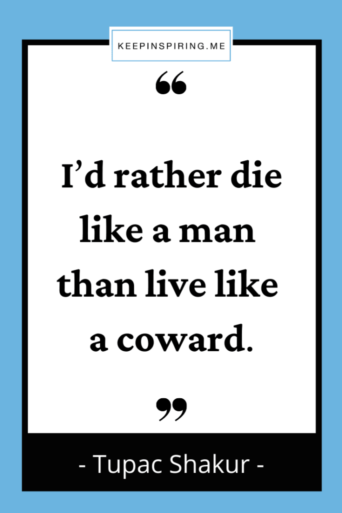 """Tupac quote """"I'd rather die like a man than live like a coward"""""""