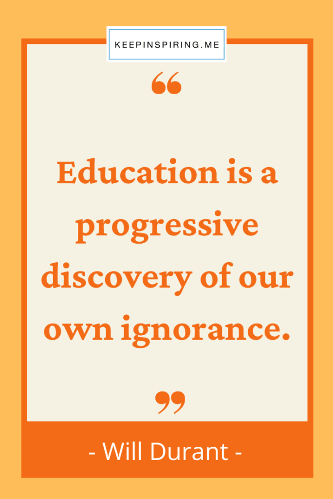 """""""Education is a progressive discovery of our own ignorance"""""""