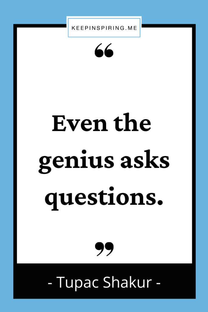 """Tupac quote """"Even the genius asks questions"""""""