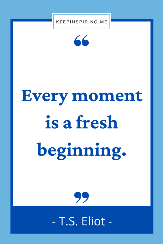 """TS Eliot quote """"Every moment is a fresh beginning"""""""